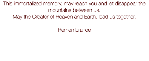 This immortalized memory, may reach you and let disappear the mountains between us. May the Creator of Heaven and Earth, lead us together. Remembrance