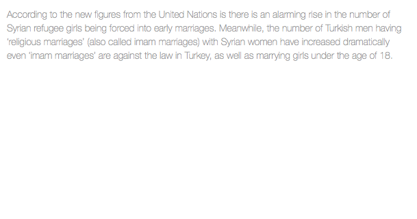 According to the new figures from the United Nations is there is an alarming rise in the number of Syrian refugee girls being forced into early marriages. Meanwhile, the number of Turkish men having 'religious marriages' (also called imam marriages) with Syrian women have increased dramatically even 'imam marriages' are against the law in Turkey, as well as marrying girls under the age of 18.